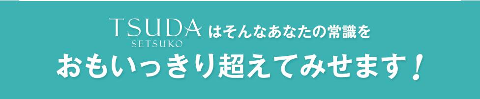 TSUDA SETSUKOはそんなあなたの常識をおもいっきり超えてみせます