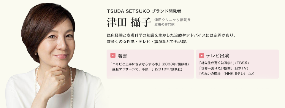 TSUDA SETSUKO ブランド開発者 津田 攝子 臨床経験と皮膚科学の知識を生かした治療やアドバイスには定評があり、数多くの女性誌・テレビ・講演などでも活躍